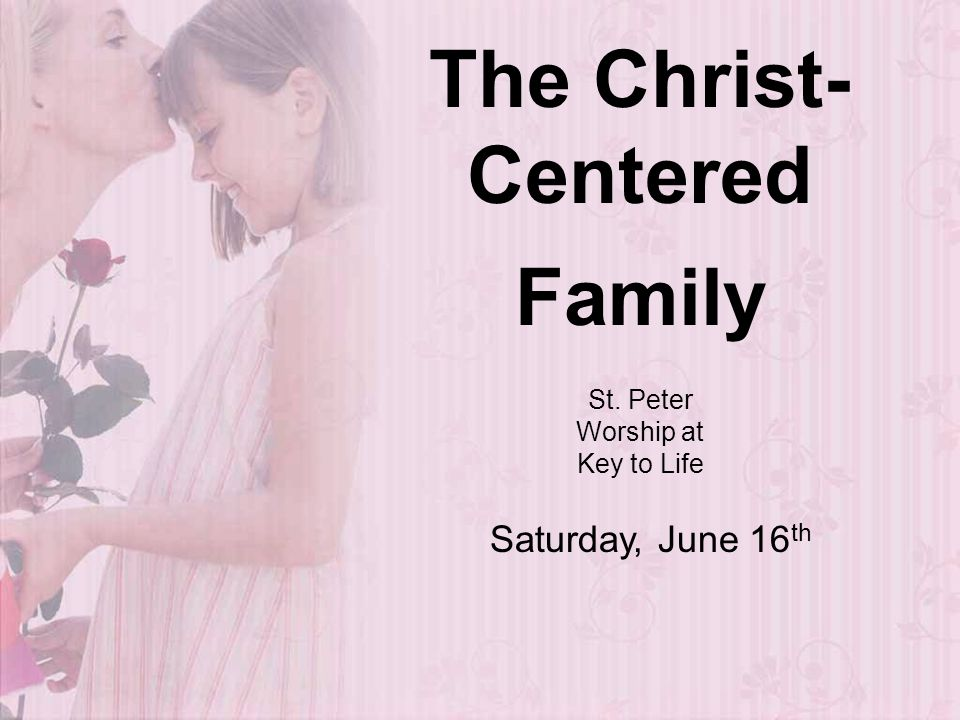 The Christ- Centered Family St. Peter Worship at Key to Life Saturday, June 16 th