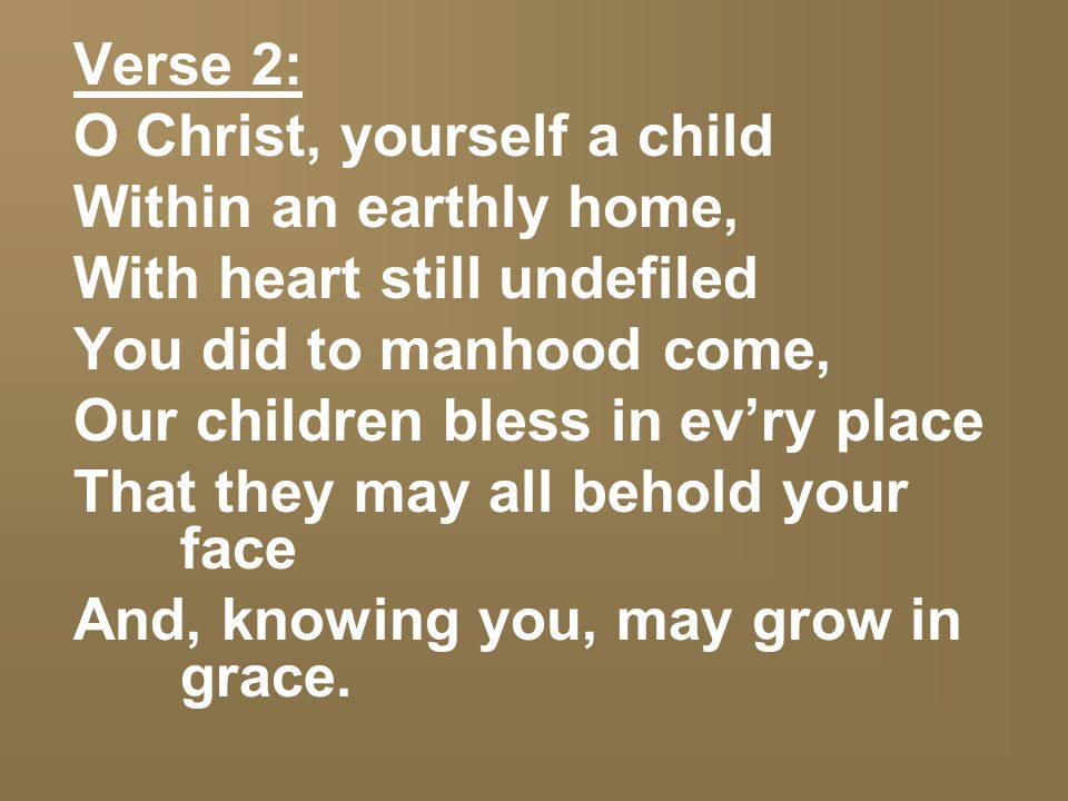 Verse 2: O Christ, yourself a child Within an earthly home, With heart still undefiled You did to manhood come, Our children bless in ev'ry place That they may all behold your face And, knowing you, may grow in grace.