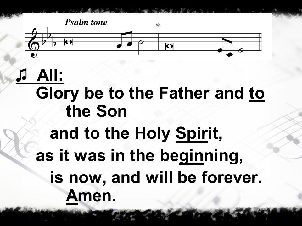 Glory be to the Father and to the Son and to the Holy Spirit, as it was in the beginning, is now, and will be forever.