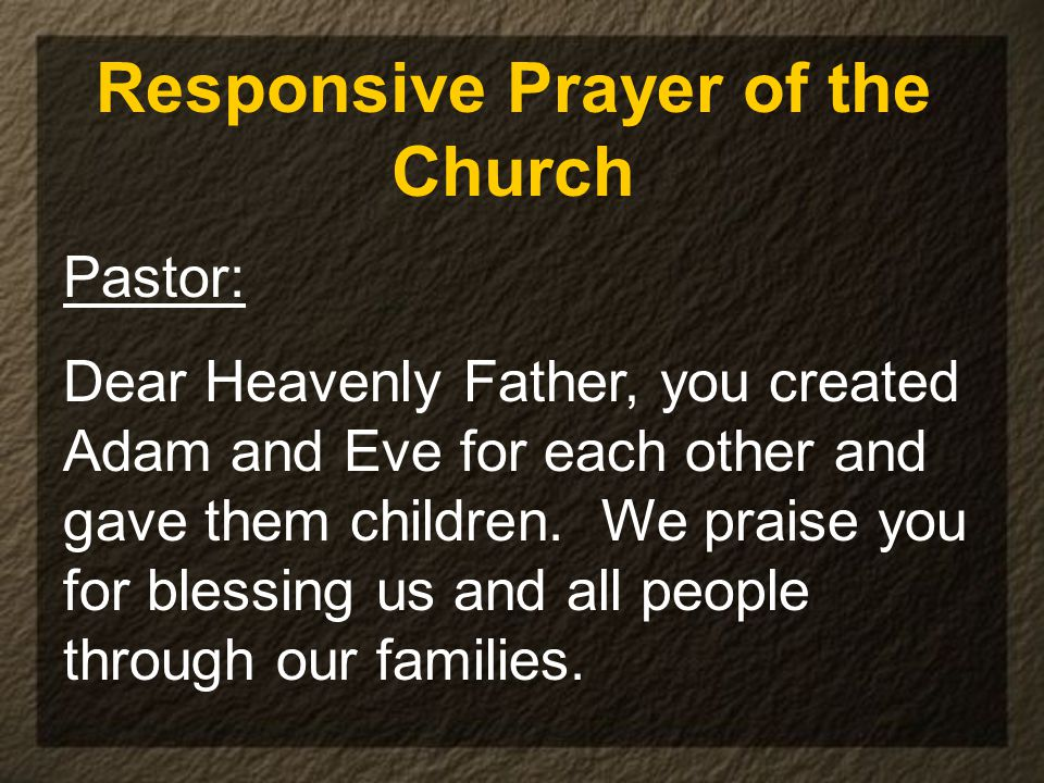 Responsive Prayer of the Church Pastor: Dear Heavenly Father, you created Adam and Eve for each other and gave them children.