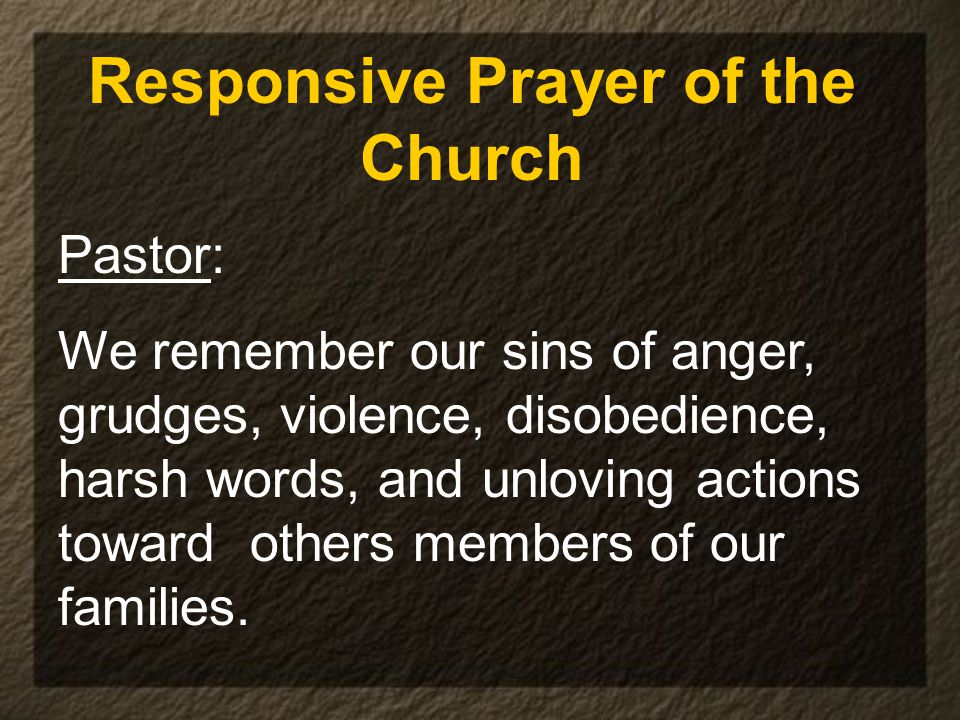 Responsive Prayer of the Church Pastor: We remember our sins of anger, grudges, violence, disobedience, harsh words, and unloving actions toward others members of our families.