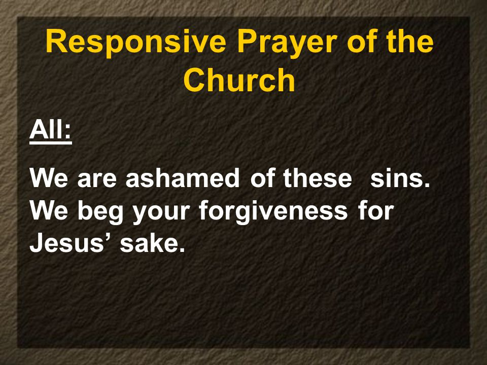 Responsive Prayer of the Church All: We are ashamed of these sins.