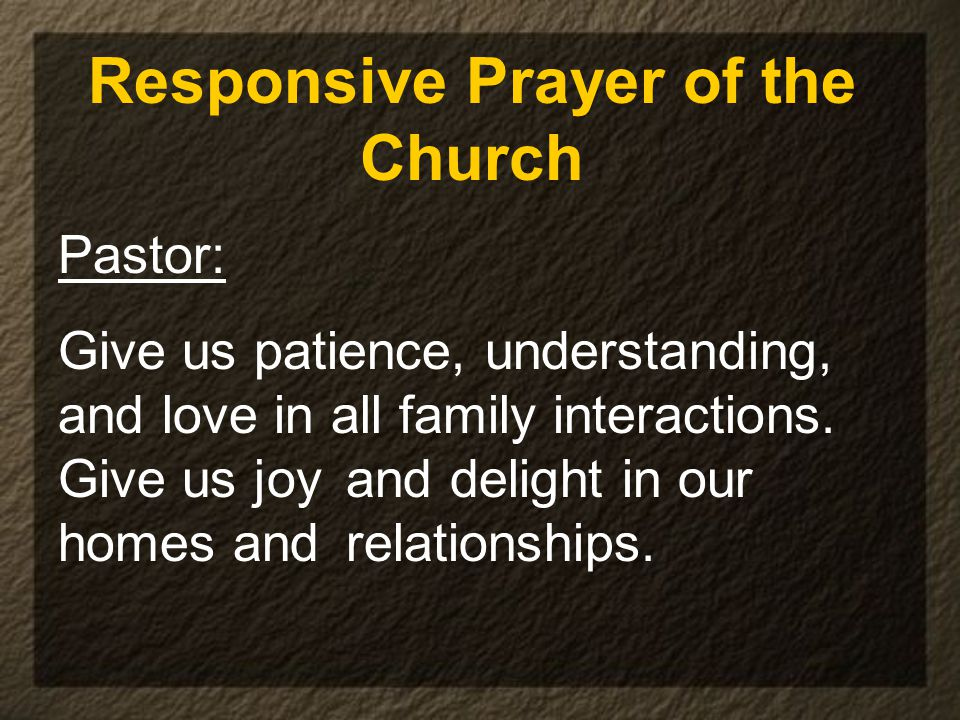 Responsive Prayer of the Church Pastor: Give us patience, understanding, and love in all family interactions.