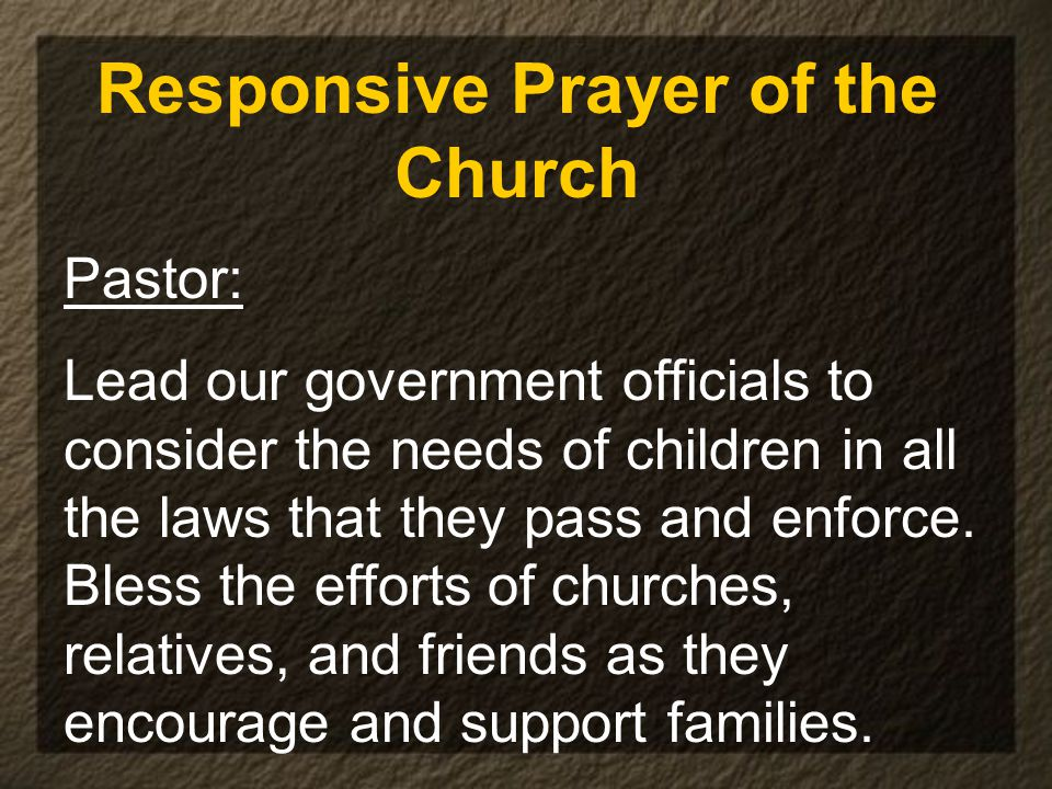 Responsive Prayer of the Church Pastor: Lead our government officials to consider the needs of children in all the laws that they pass and enforce.