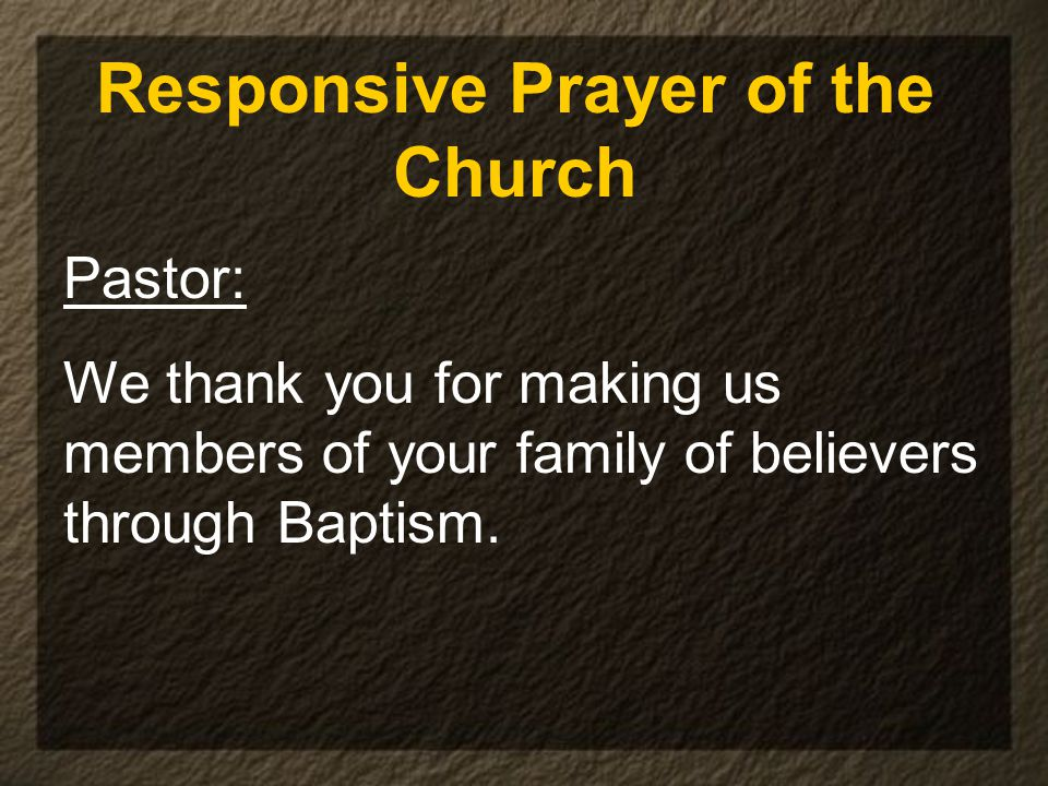 Responsive Prayer of the Church Pastor: We thank you for making us members of your family of believers through Baptism.