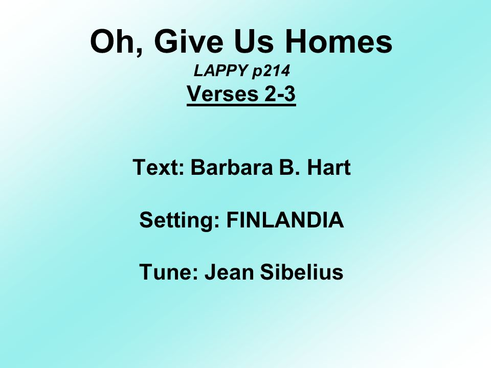 Oh, Give Us Homes LAPPY p214 Verses 2-3 Text: Barbara B.