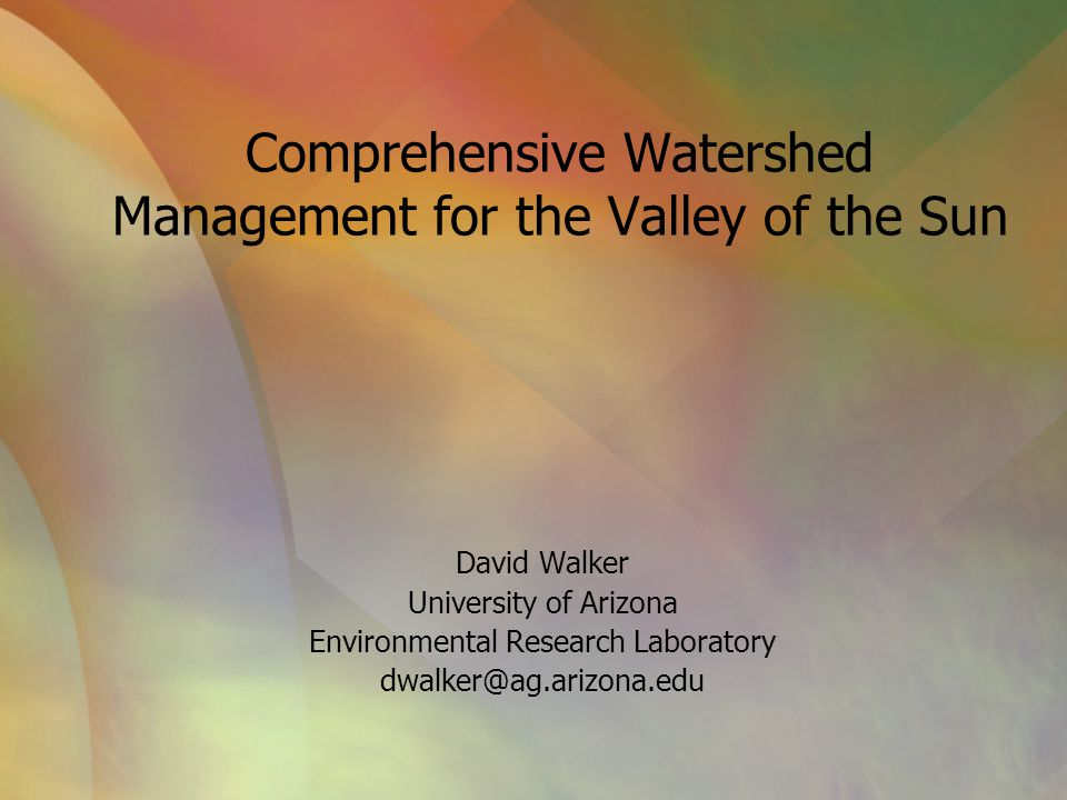 Comprehensive Watershed Management for the Valley of the Sun David Walker University of Arizona Environmental Research Laboratory dwalker@ag.arizona.e