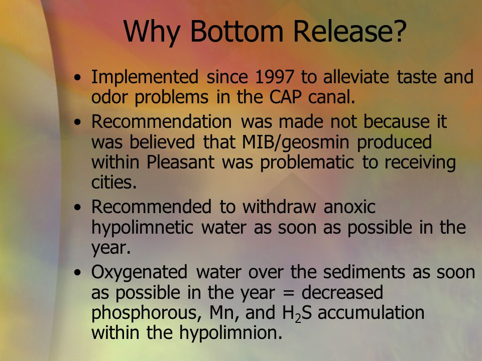 Why Bottom Release? Implemented since 1997 to alleviate taste and odor problems in the CAP canal. Recommendation was made not because it was believed