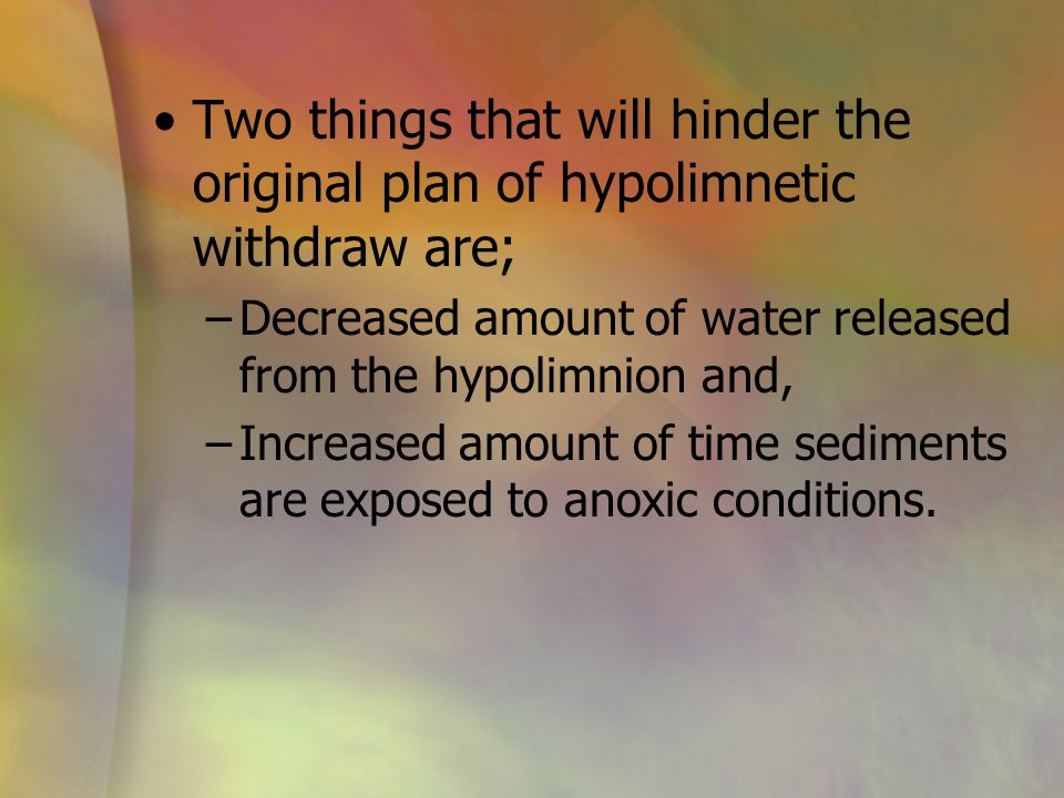 Two things that will hinder the original plan of hypolimnetic withdraw are; –Decreased amount of water released from the hypolimnion and, –Increased a