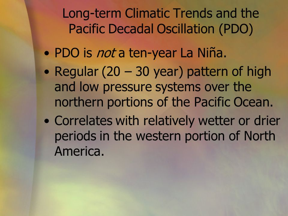 Long-term Climatic Trends and the Pacific Decadal Oscillation (PDO) PDO is not a ten-year La Niña. Regular (20 – 30 year) pattern of high and low pres
