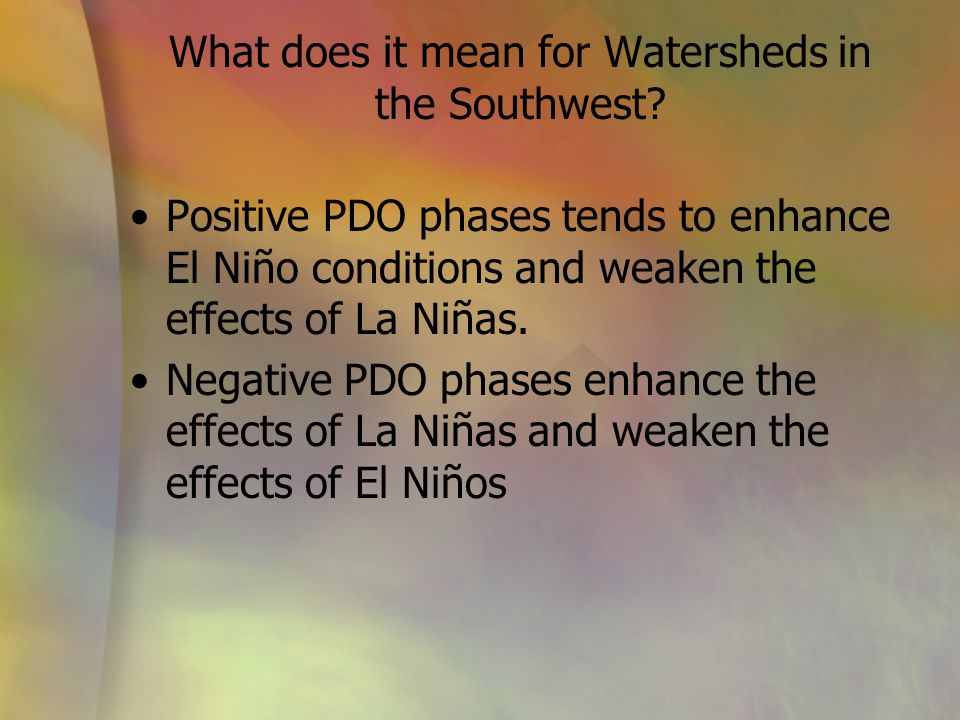 What does it mean for Watersheds in the Southwest? Positive PDO phases tends to enhance El Niño conditions and weaken the effects of La Niñas. Negativ