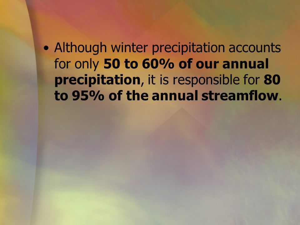 Although winter precipitation accounts for only 50 to 60% of our annual precipitation, it is responsible for 80 to 95% of the annual streamflow.