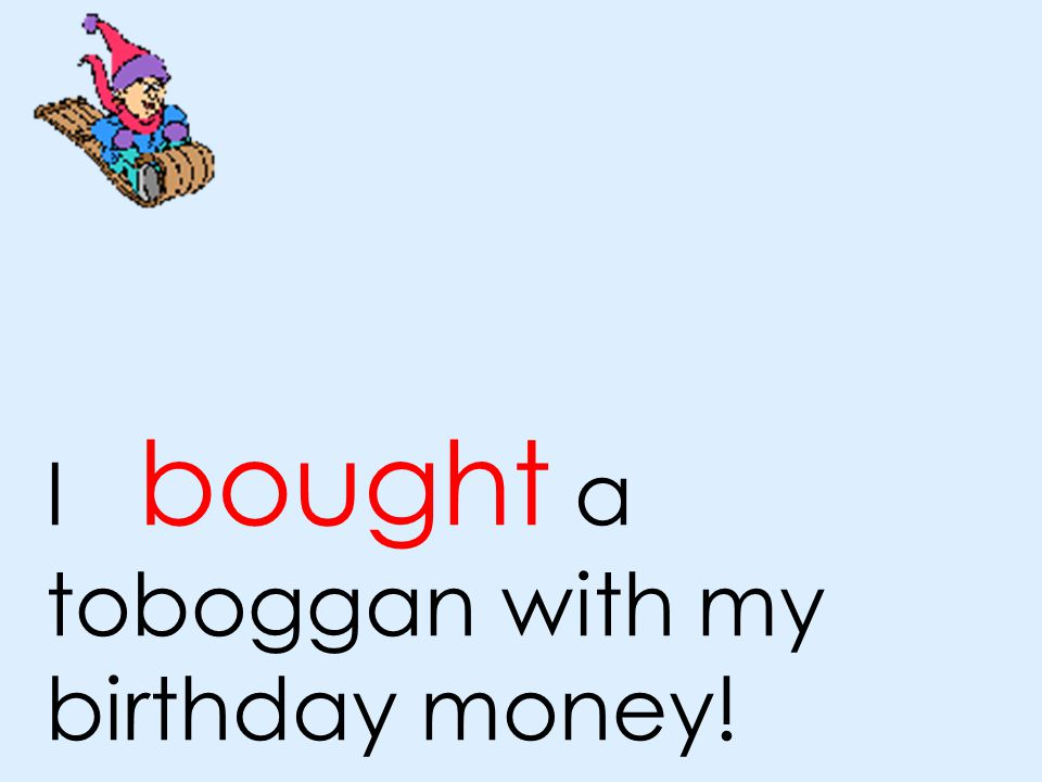 I bought a toboggan with my birthday money!