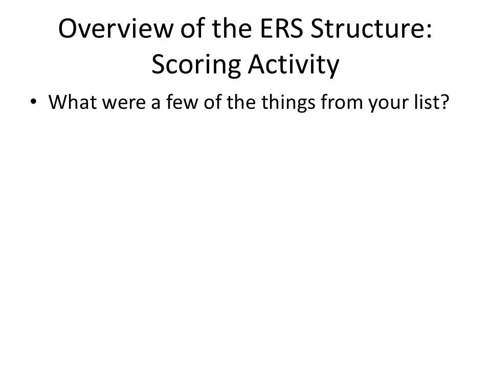 Overview of the ERS Structure: Scoring Activity What were a few of the things from your list?