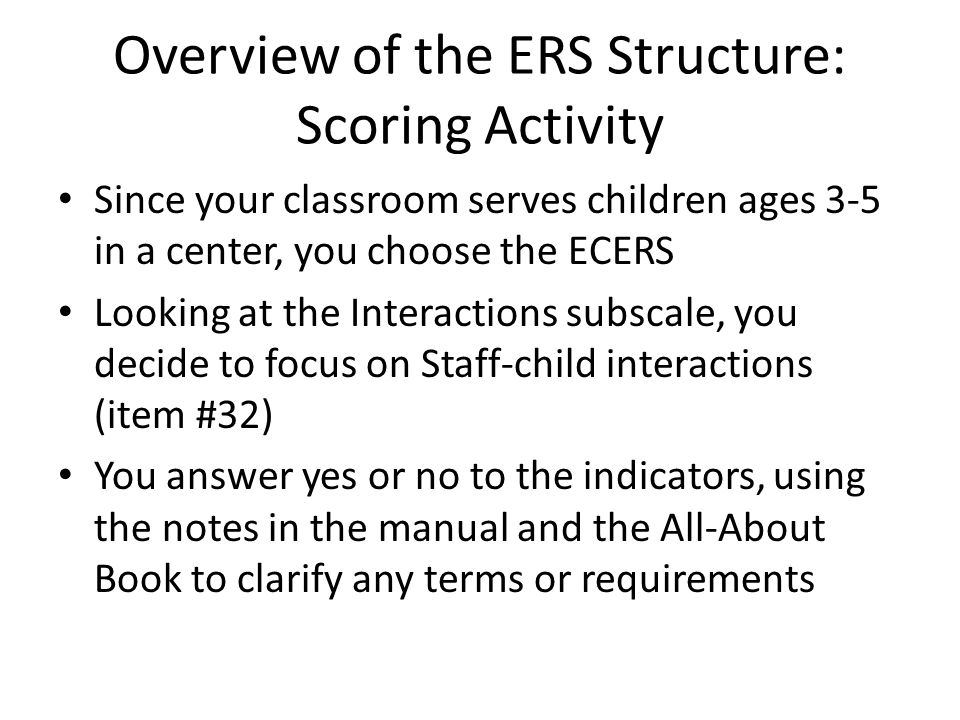 Overview of the ERS Structure: Scoring Activity Since your classroom serves children ages 3-5 in a center, you choose the ECERS Looking at the Interac