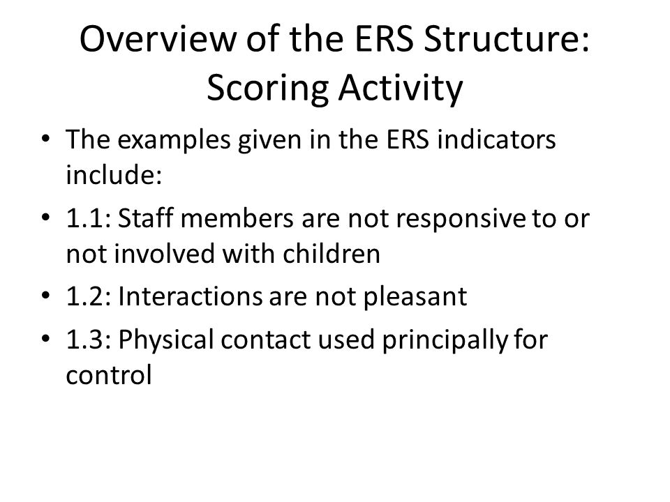 Overview of the ERS Structure: Scoring Activity The examples given in the ERS indicators include: 1.1: Staff members are not responsive to or not invo