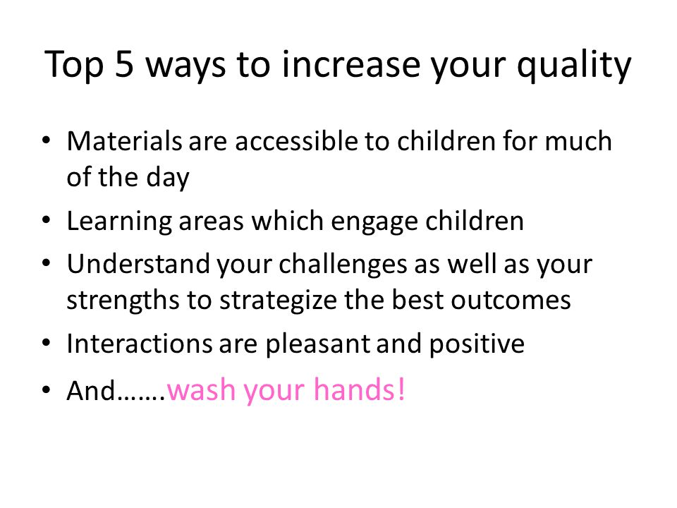 Top 5 ways to increase your quality Materials are accessible to children for much of the day Learning areas which engage children Understand your chal