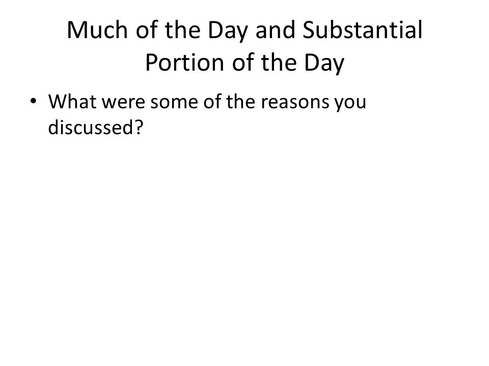 Much of the Day and Substantial Portion of the Day What were some of the reasons you discussed?