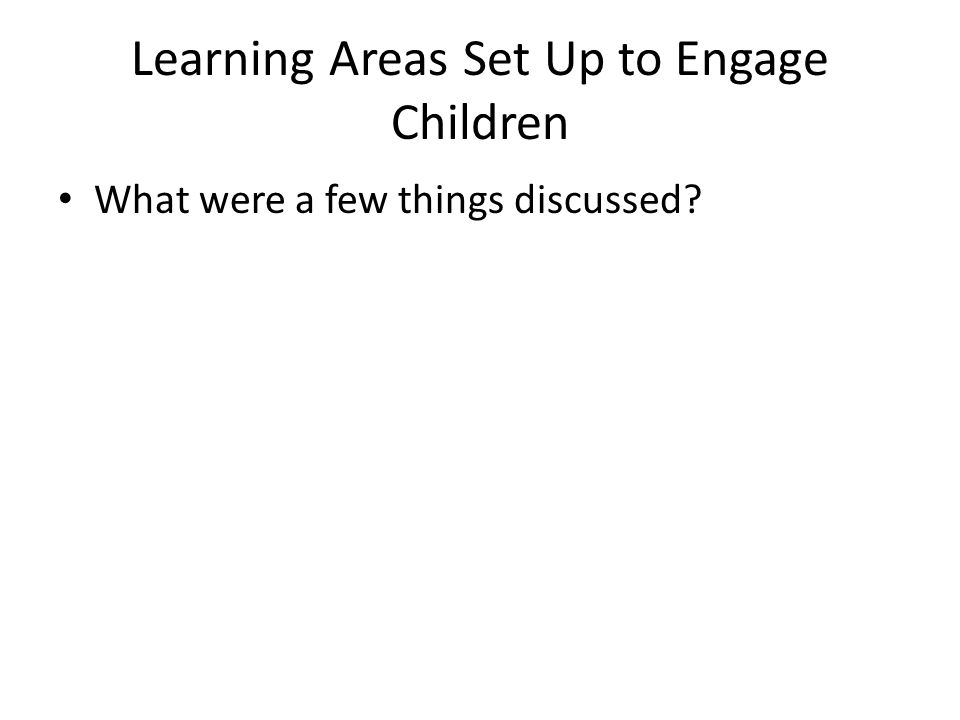Learning Areas Set Up to Engage Children What were a few things discussed?