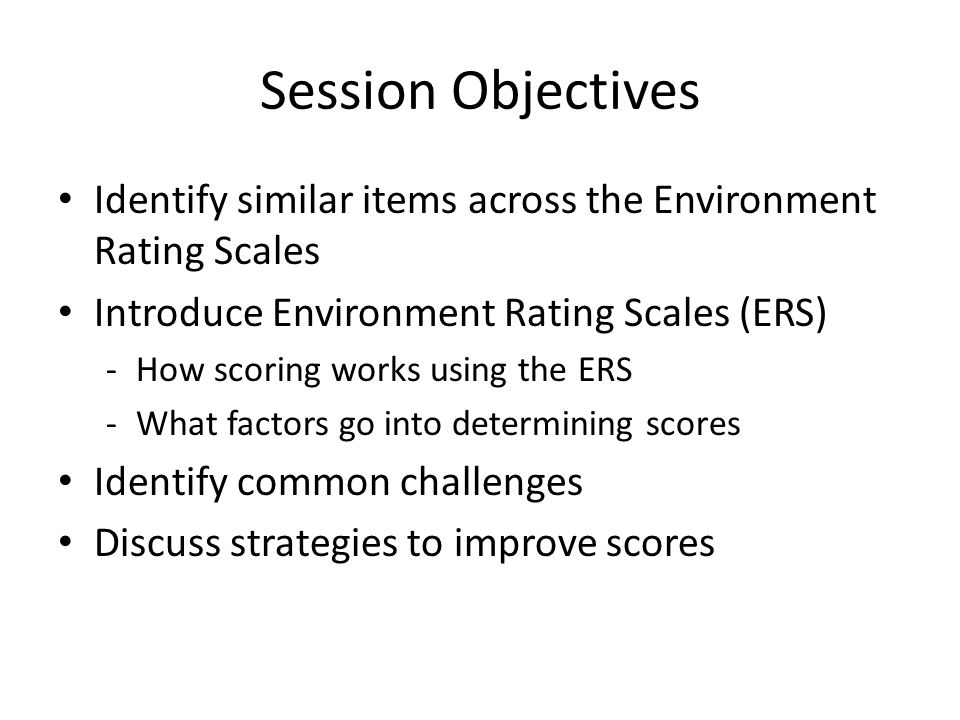 Session Objectives Identify similar items across the Environment Rating Scales Introduce Environment Rating Scales (ERS) -How scoring works using the