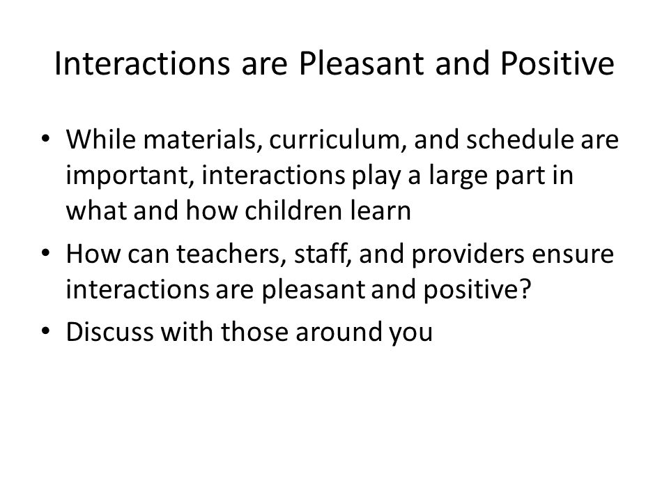 Interactions are Pleasant and Positive While materials, curriculum, and schedule are important, interactions play a large part in what and how childre
