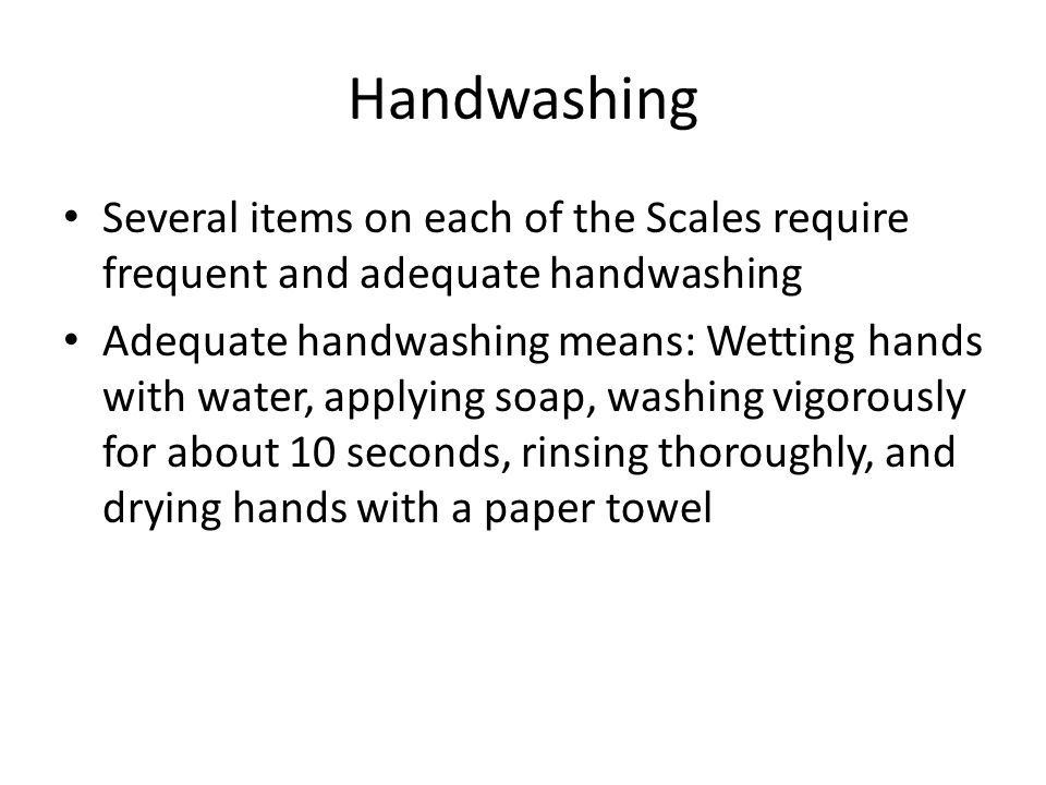 Handwashing Several items on each of the Scales require frequent and adequate handwashing Adequate handwashing means: Wetting hands with water, applyi