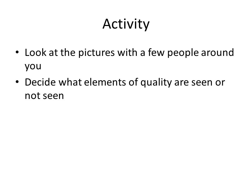 Activity Look at the pictures with a few people around you Decide what elements of quality are seen or not seen