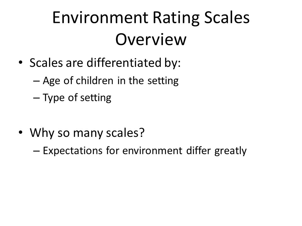 ERS currently used in Minnesota's Quality Rating System Infant/Toddler Environment Rating Scale (used in center-based classrooms with children birth-29 months) Early Childhood Environment Rating Scale (used in center-based classrooms serving children 30 months to Kindergarten entry) Family Child Care Environment Rating Scale (used in FCC homes serving children birth to kindergarten entry in MN, but FCCERS tool can be used through schoolage)