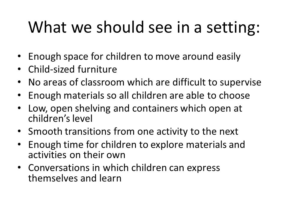 Learning Areas Set Up to Engage Children Low, open shelves for containers Containers which open at the children's level (i.e., no lids, toy boxes which children cannot get in easily, etc.) Variety of materials which stimulate learning Materials rotated for greater variety of experiences
