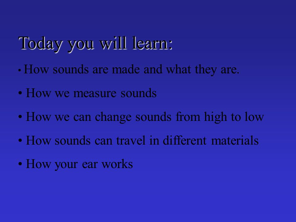 Today you will learn: How sounds are made and what they are.
