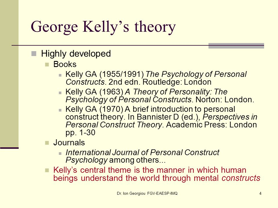 Dr. Ion Georgiou FGV-EAESP-IMQ4 George Kelly's theory Highly developed Books Kelly GA (1955/1991) The Psychology of Personal Constructs. 2nd edn. Rout