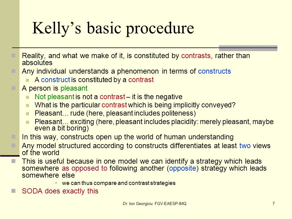 Dr. Ion Georgiou FGV-EAESP-IMQ7 Kelly's basic procedure Reality, and what we make of it, is constituted by contrasts, rather than absolutes Any indivi