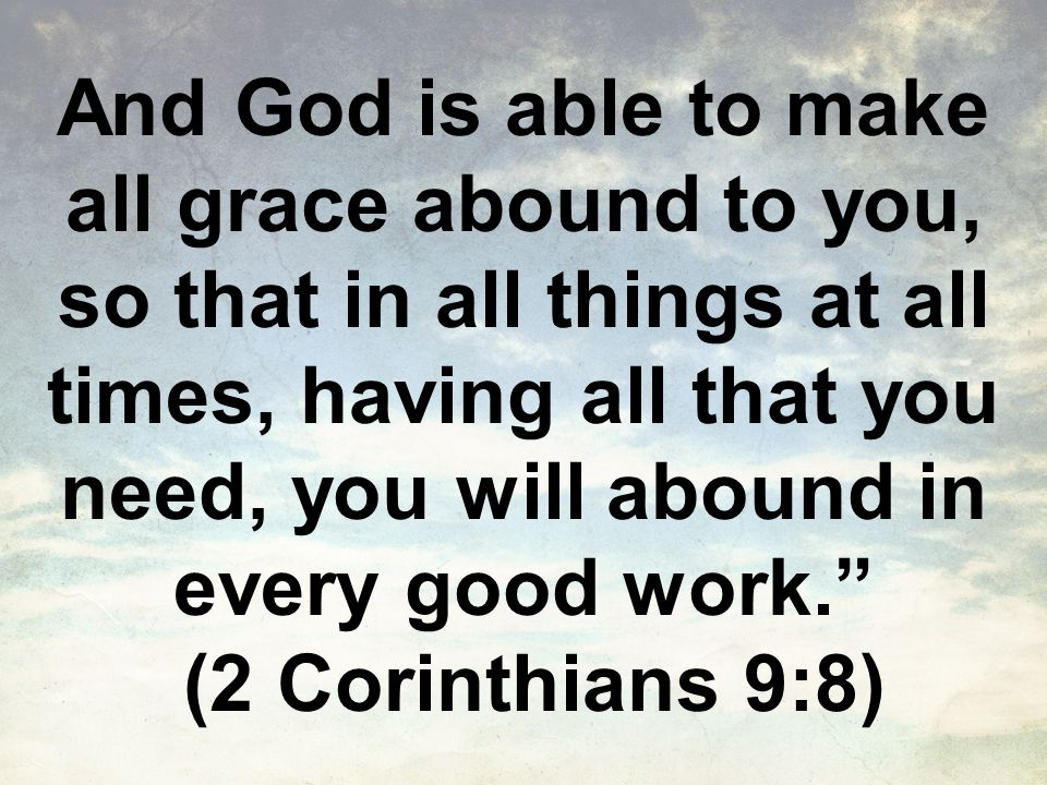 And God is able to make all grace abound to you, so that in all things at all times, having all that you need, you will abound in every good work. (2 Corinthians 9:8)