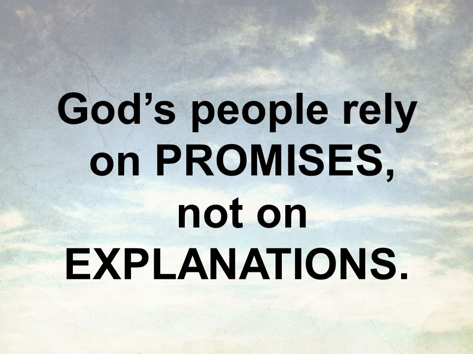 God's people rely on PROMISES, not on EXPLANATIONS.