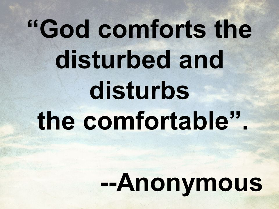 God comforts the disturbed and disturbs the comfortable . --Anonymous