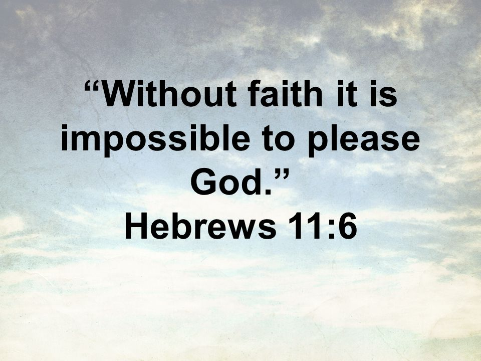 Without faith it is impossible to please God. Hebrews 11:6