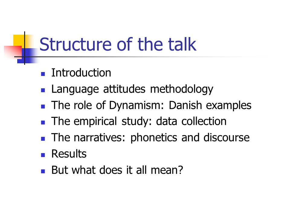 Structure of the talk Introduction Language attitudes methodology The role of Dynamism: Danish examples The empirical study: data collection The narratives: phonetics and discourse Results But what does it all mean