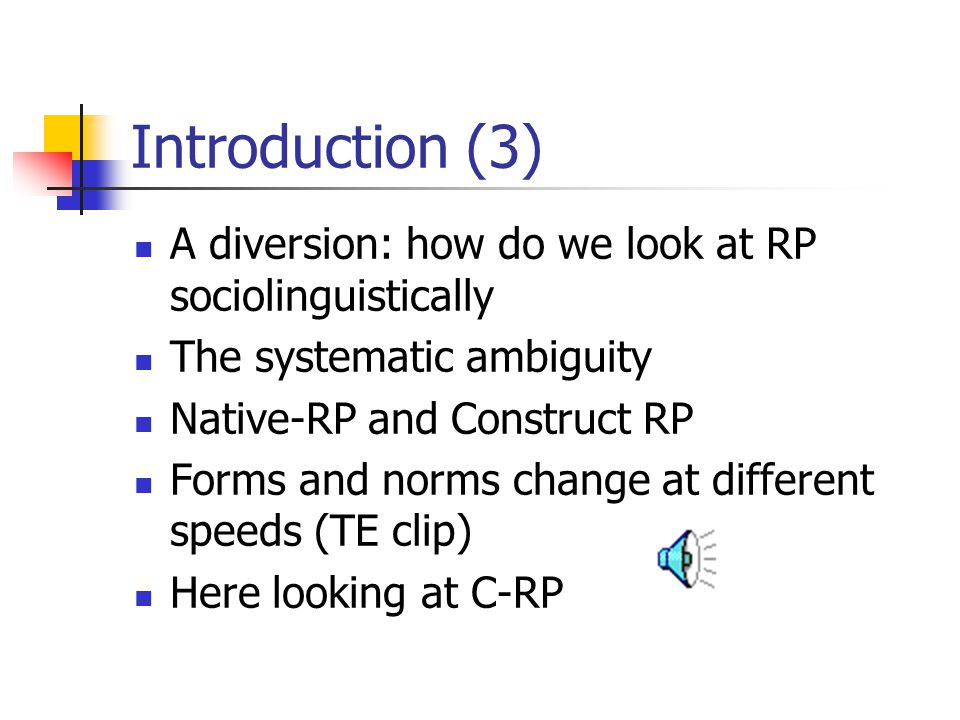Introduction (3) A diversion: how do we look at RP sociolinguistically The systematic ambiguity Native-RP and Construct RP Forms and norms change at different speeds (TE clip) Here looking at C-RP
