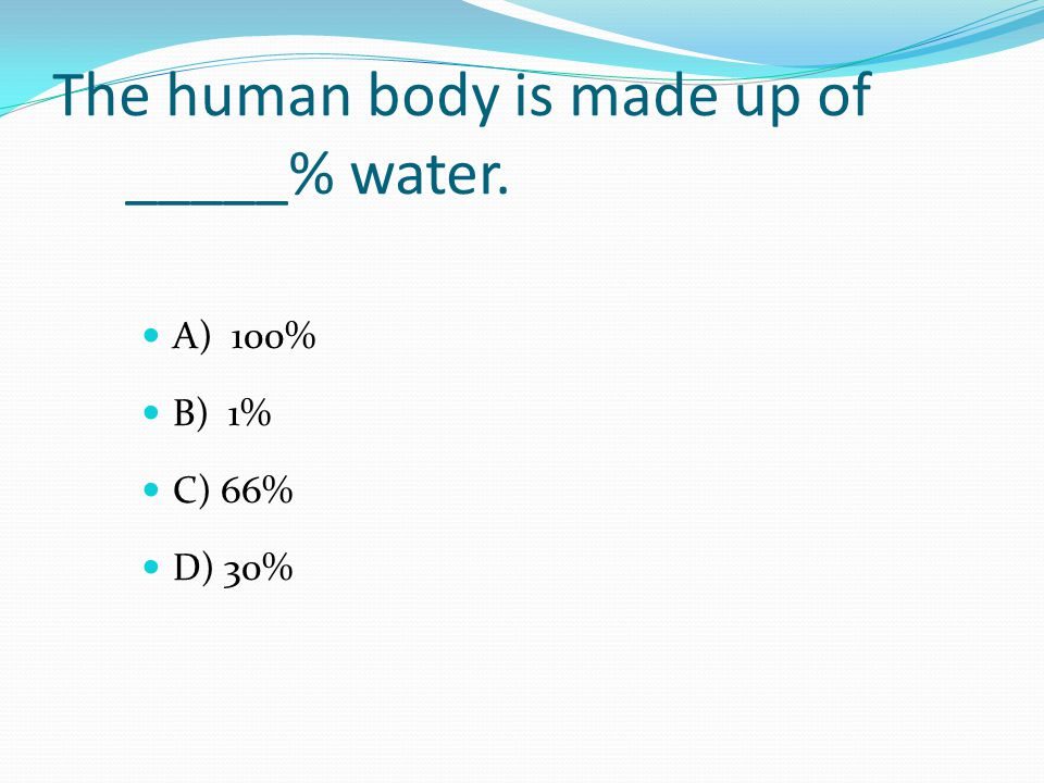 The human body is made up of _____% water. A) 100% B) 1% C) 66% D) 30%