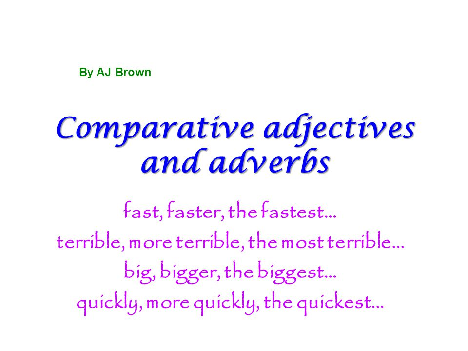Comparative adjectives and adverbs fast, faster, the fastest… terrible, more terrible, the most terrible… big, bigger, the biggest… quickly, more quic