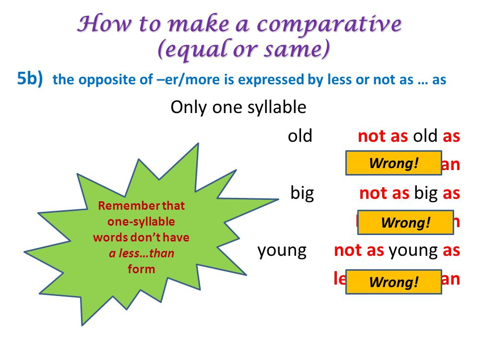 How to make a comparative (equal or same) 5b) the opposite of –er/more is expressed by less or not as … as Only one syllable old not as old as Less ol