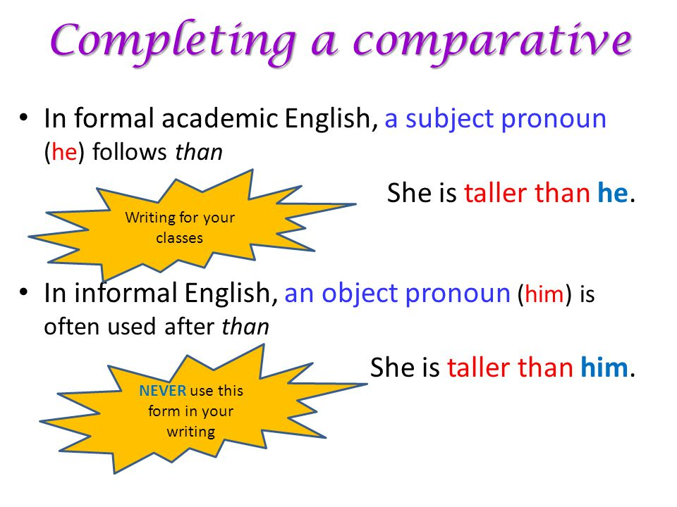 Completing a comparative In formal academic English, a subject pronoun (he) follows than She is taller than he. In informal English, an object pronoun