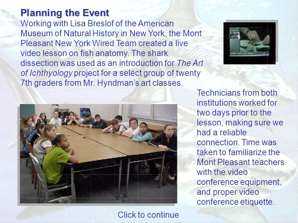 Planning the Event Planning the Event Working with Lisa Breslof of the American Museum of Natural History in New York, the Mont Pleasant New York Wired Team created a live video lesson on fish anatomy.