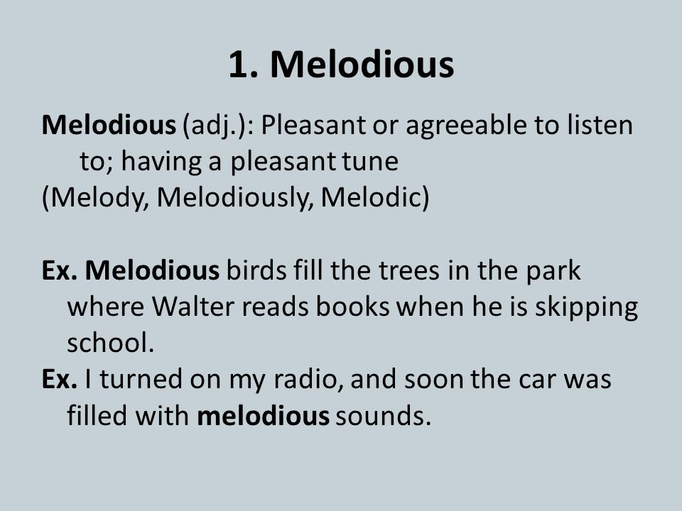 1. Melodious Melodious (adj.): Pleasant or agreeable to listen to; having a pleasant tune (Melody, Melodiously, Melodic) Ex. Melodious birds fill the
