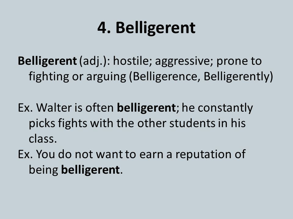 4. Belligerent Belligerent (adj.): hostile; aggressive; prone to fighting or arguing (Belligerence, Belligerently) Ex. Walter is often belligerent; he