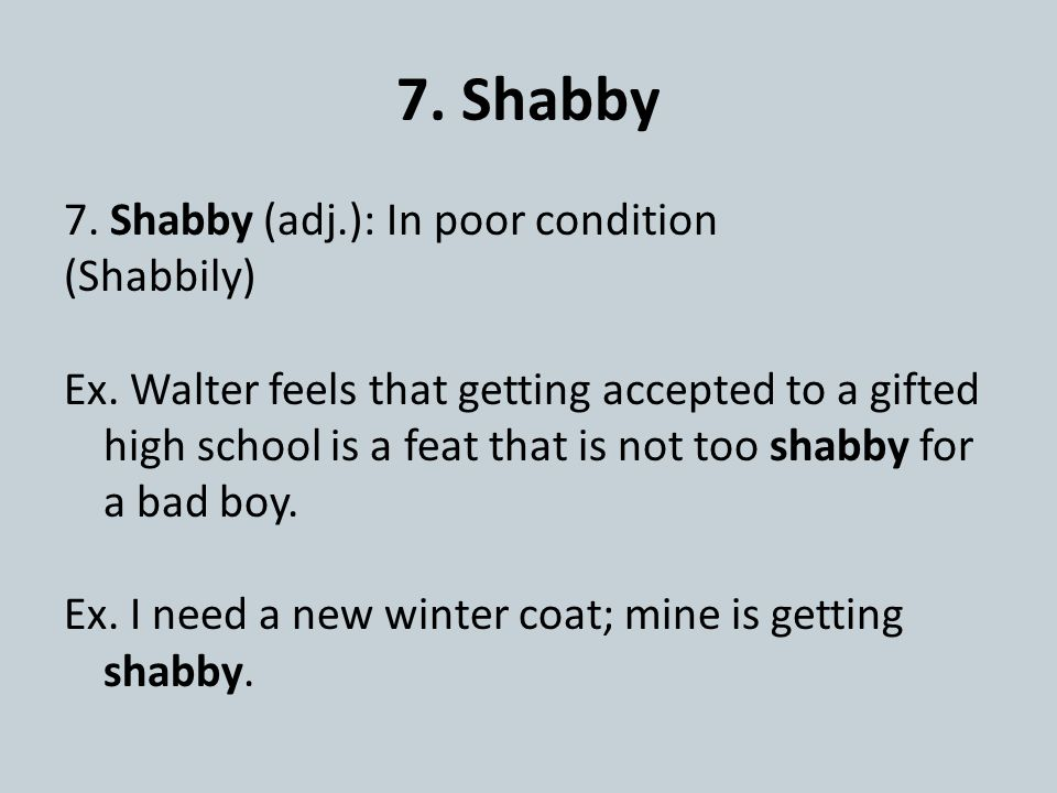 7. Shabby 7. Shabby (adj.): In poor condition (Shabbily) Ex. Walter feels that getting accepted to a gifted high school is a feat that is not too shab
