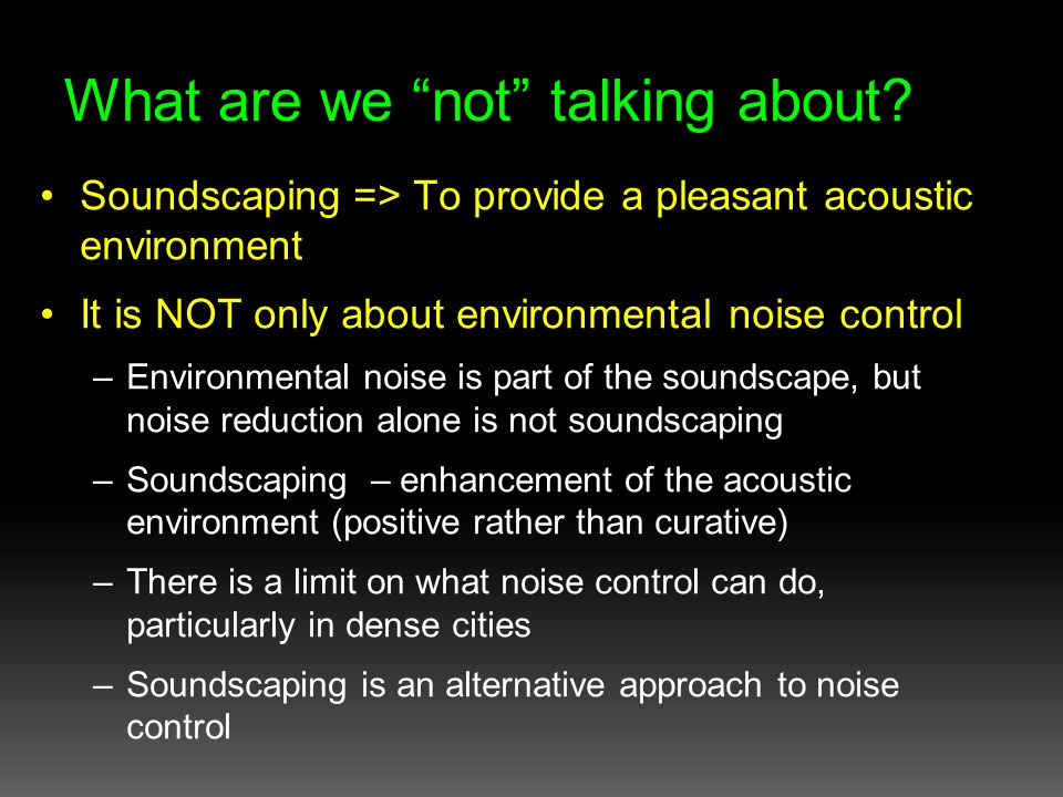 Soundscape from Different Perspective Not all players are the same Importance of including politicians & policy-makers Interdependence of key players – scientists to understand & theorize – planners to put into practice – politicians to mandate and finance – all for the benefit of the public (i.e.