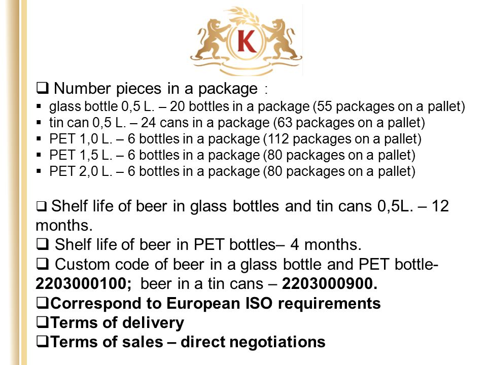  Number pieces in a package :  glass bottle 0,5 L. – 20 bottles in a package (55 packages on a pallet)  tin can 0,5 L. – 24 cans in a package (63 p