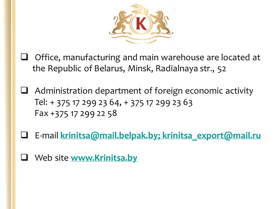  Office, manufacturing and main warehouse are located at the Republic of Belarus, Minsk, Radialnaya str., 52  Administration department of foreign economic activity Tel: + 375 17 299 23 64, + 375 17 299 23 63 Fax +375 17 299 22 58  E-mail krinitsa@mail.belpak.by; krinitsa_export@mail.rukrinitsa@mail.belpak.by; krinitsa_export@mail.ru  Web site www.Krinitsa.bywww.Krinitsa.by