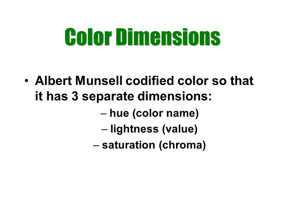 Color Dimensions Albert Munsell codified color so that it has 3 separate dimensions: –hue (color name) –lightness (value) –saturation (chroma)